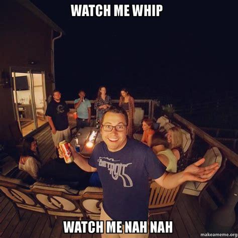 Watch Meme - watch me whip watch me nah nah make a meme