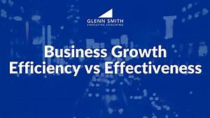Business Growth  Efficiency Vs Effectivenessglenn Smith Coaching