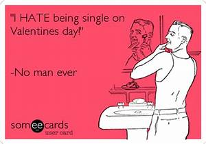 """""""I HATE being single on Valentines day!"""" -No man ever ..."""