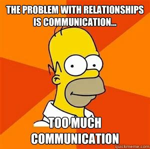 Communication Meme - the problem with relationships is communication too much communication advice homer quickmeme