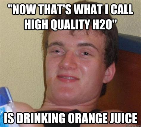 High Quality Memes - quot now that s what i call high quality h2o quot is drinking orange juice 10 guy quickmeme
