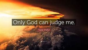 """Tupac Shakur Quote: """"Only God can judge me."""" (12 ..."""