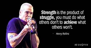 Henry Rollins Quote  Strength Is The Product Of Struggle  You Must Do What
