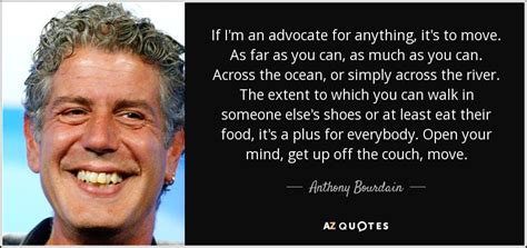 Enjoy the top 302 famous quotes, sayings and quotations by anthony bourdain. Anthony Bourdain quote: If I'm an advocate for anything, it's to move. As...