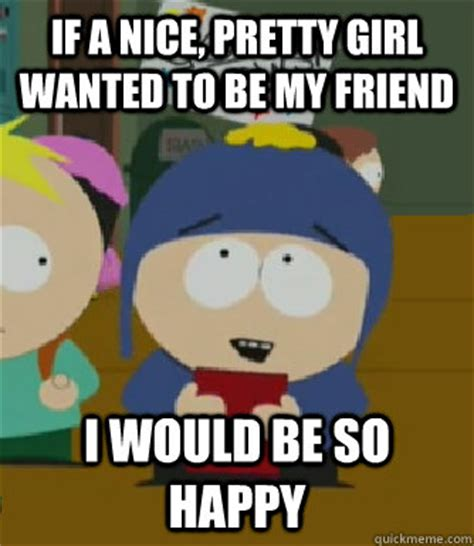 Nice Meme South Park - if a nice pretty girl wanted to be my friend i would be so happy craig i would be so happy