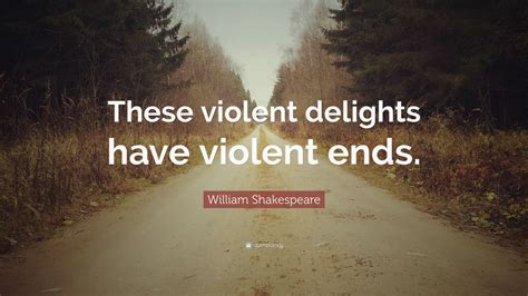 """these Violent Delights Have"
