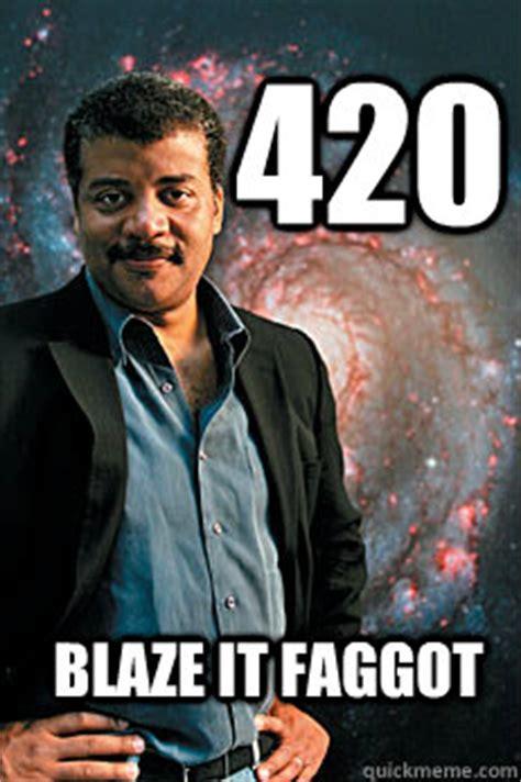 420 Blaze It Fgt Meme - 420 blaze it faggot neil degrasse tyson quickmeme
