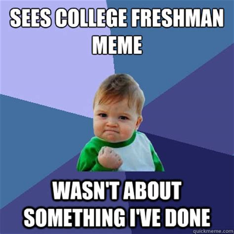 College Kid Meme - sees college freshman meme wasn t about something i ve done success kid quickmeme