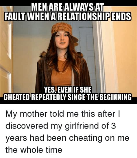 Girlfriend Cheating Meme - men are alwaysat fault when ends yes even if she cheatedrepeatedlw since the beginning my mother