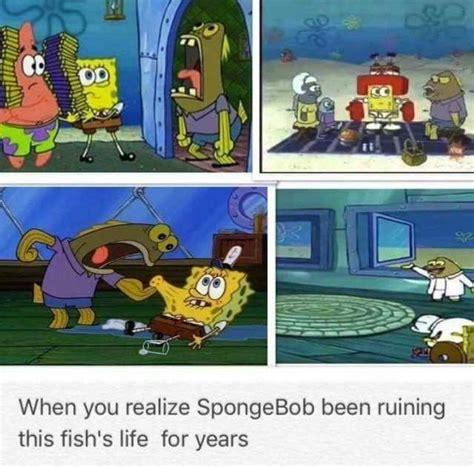 Spongebob Ton Meme - dopl3r com memes when you realize spongebob been ruining this fishs life for years
