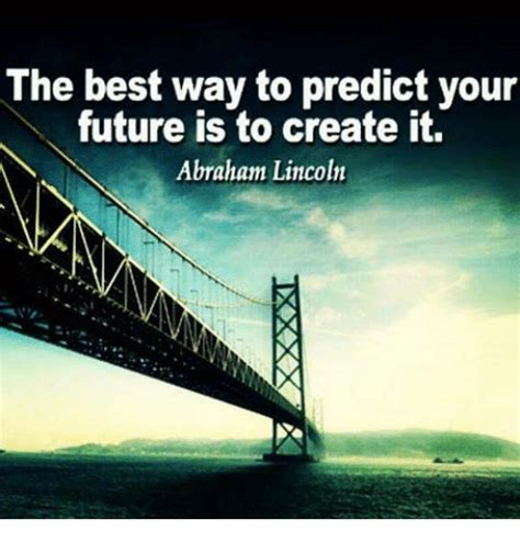 The Best Way To Predict Your Future Is To Create It Abraham Lincoln  Abraham Lincoln Meme On Sizzle