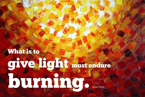What Is To Give Light Must Endure Burning - a mused enduring burning here are a few selected quotes