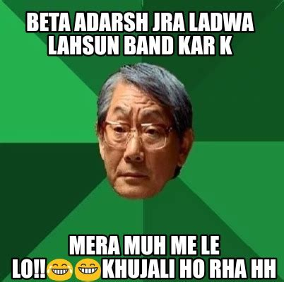 Le Me Meme Generator - meme creator beta adarsh jra ladwa lahsun band kar k mera muh me le lo khujali ho rh