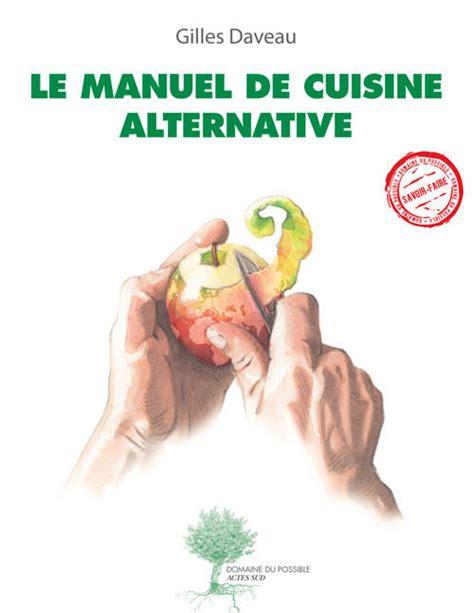 cuisine manuel livre le manuel de cuisine alternative gilles daveau actes sud domaine du possible