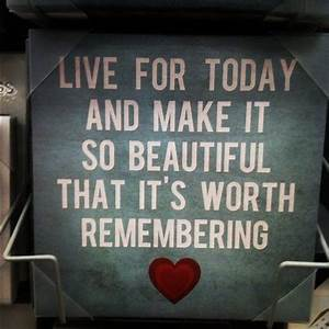 Live For Today And Make It So Beautiful Thats Its Worth