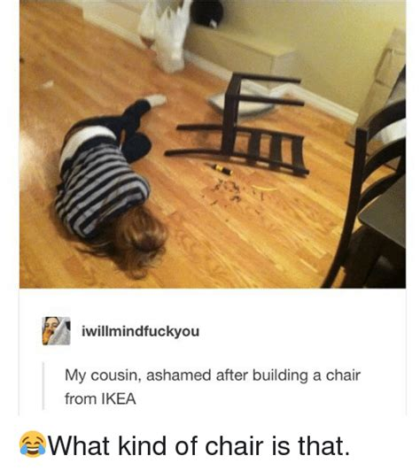 Ikea Memes - iwillmindfuckyou my cousin ashamed after building a chair from ikea what kind of chair is that