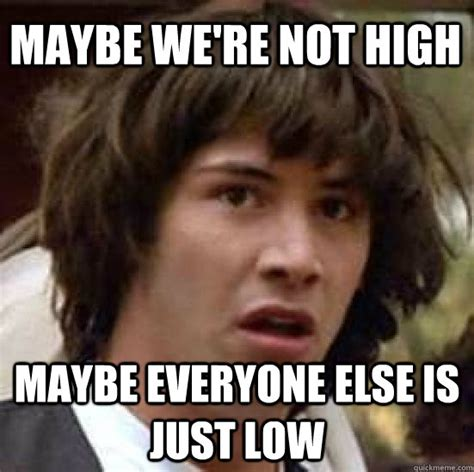 Maybe Meme - maybe we re not high maybe everyone else is just low conspiracy keanu quickmeme