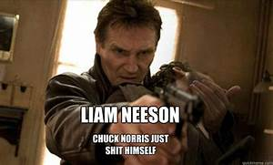 LIAM NEESON Chuck norris just shit himself - Liam Neeson ...