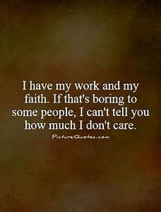 I have my work and my faith. If that's boring to some ...