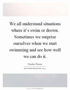 We all understand situations where it's swim or drown ...
