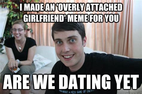 Funny Dating Memes - funny dating meme i an overly attached girlfriend meme for you image