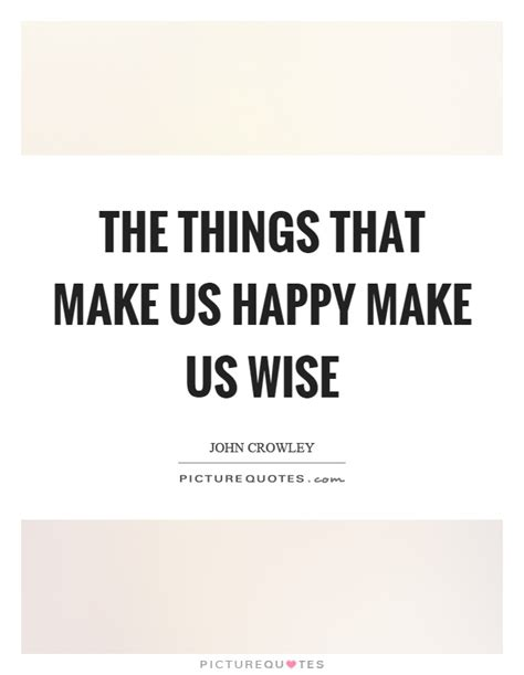 The Things That Make Us Happy Make Us Wise  Picture Quotes. Alice In Wonderland Quotes For Wedding. Music Quotes Taylor Swift. Confidence Running Quotes. Work Overload Quotes. Humor In Uniform Quotes. Smile Quotes Comments. Alice In Wonderland Quotes How Long Is Forever Meaning. Relationship Quotes Hard Work