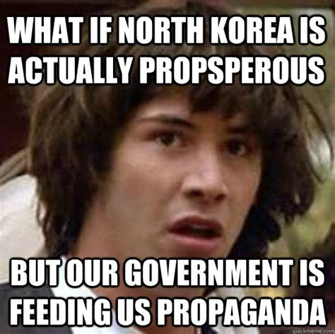 Propaganda Meme - what if north korea is actually propsperous but our government is feeding us propaganda