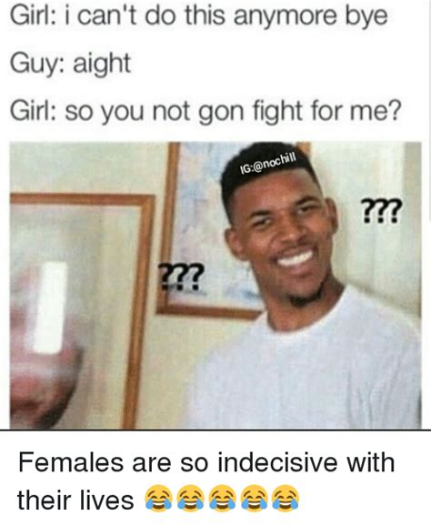 Aight Meme - girl i can t do this anymore bye guy aight girl so you not gon fight for me anochill ig females