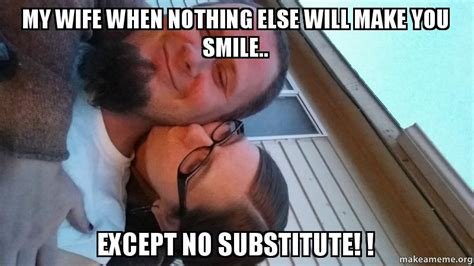 My Wife Meme - my wife when nothing else will make you smile except no substitute make a meme