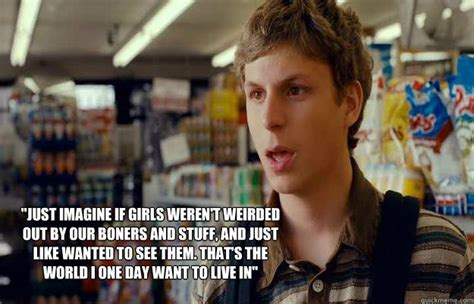 Superbad Meme - quot just imagine if girls weren t weirded out by our boners and stuff and just like wanted to see