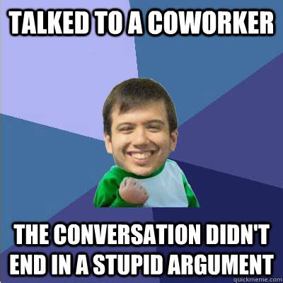 Coworker Meme - talked to a coworker the conversation didn t end in a stupid argument successful hipster