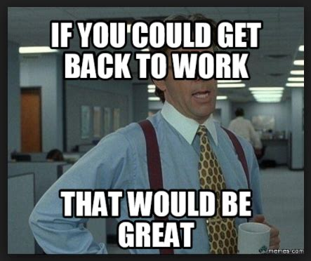 Get To Work Meme - 20 get back to work memes that will leave your employees laughing sayingimages com