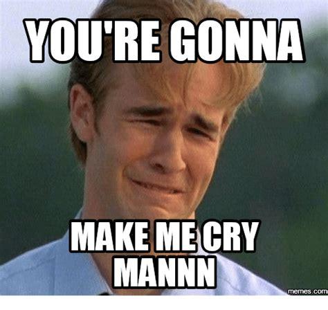 Make Me A Meme - you re gonna make me cry mannin memes com dawson cry meme on me me