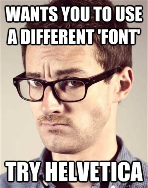 Font Used In Memes - wants you to use a different font try helvetica junior art director quickmeme