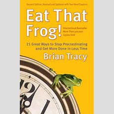 Eat That Frog! 21 Great Ways To Stop Procrastinating And Get More Done In Less Time By Brian