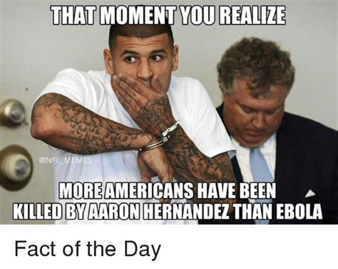 Hernandez Meme - that moment you realize meme moreamericans have been killed by aaron hernandez than ebola fact