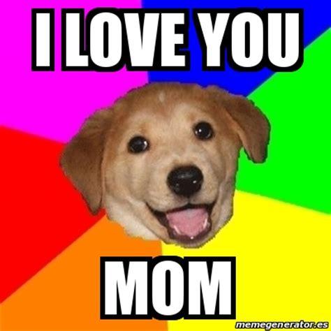 Love My Mom Meme - meme advice dog i love you mom 19467280