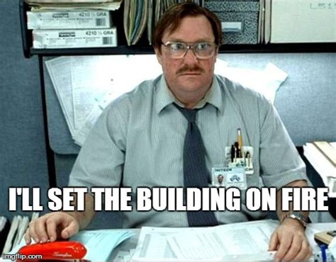 Office Space Meme Maker - milton office space burn imgflip