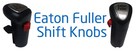 eaton fuller shift knobs we stock 13 18 10 15 9 10 5 6 and 8 speed gear shift knobs