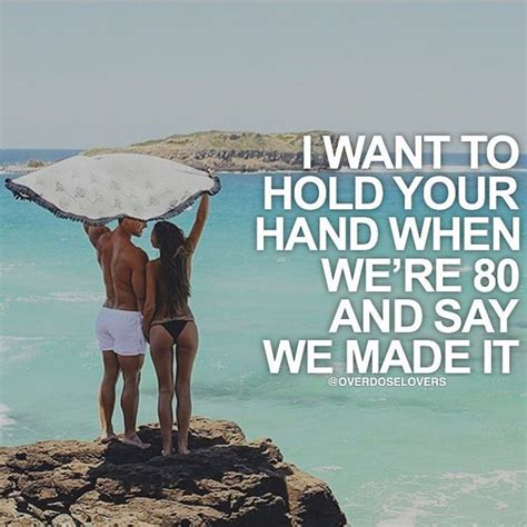i want to hold your when we re 80 and say we made it