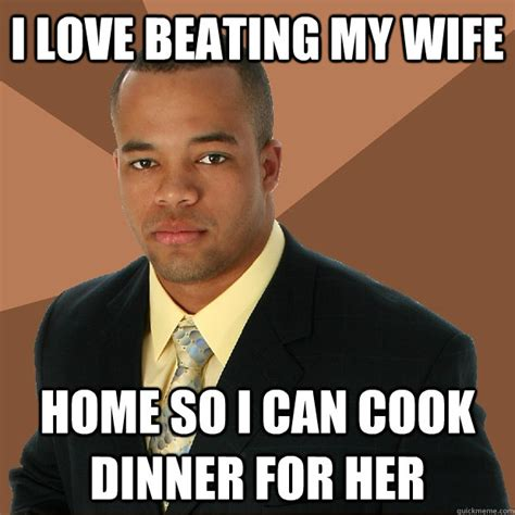 Love My Wife Meme - i love beating my wife home so i can cook dinner for her successful black man quickmeme
