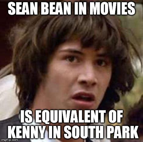 Sean Bean Meme Generator - after taking a look at sean beans film career imgflip