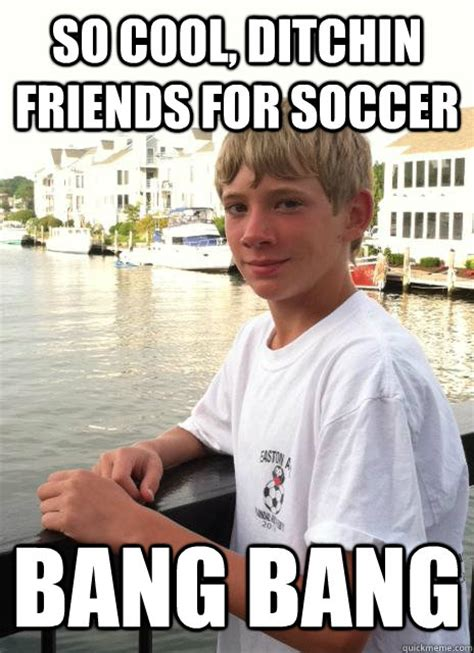 So Cool Meme - so cool ditchin friends for soccer bang bang connor the bitch quickmeme