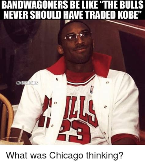 Bulls Memes - bandwagoners be like the bulls nevershould have traded kobe what was chicago thinking be like