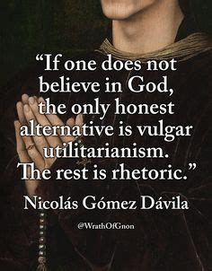 It can motivate you to become the best version of yourself and to treat others if in thirst you drink water from a cup, you see god in it. Image result for wrathofgnon nicolas gomez davila | Wisdom quotes, Philosophy quotes, Believe in god