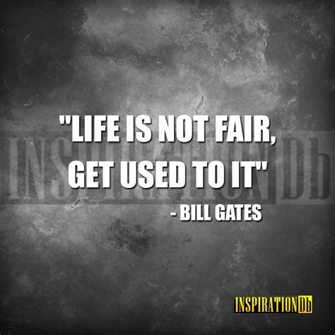 """""""Life is not fair; get used to it"""" – Bill Gates 