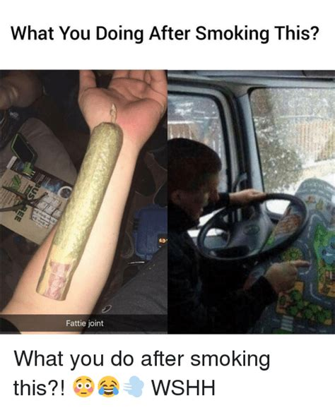 What You Doing Meme - what you doing after smoking this fattie joint what you do after smoking this wshh meme
