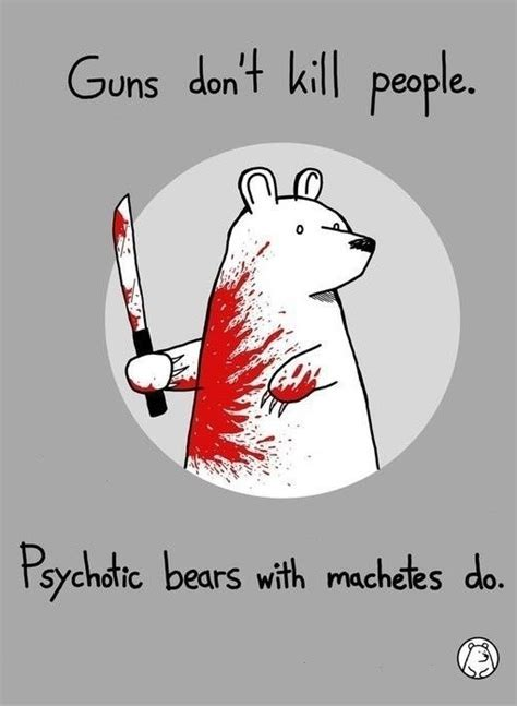 Guns don't kill people. Psychotic bears with machetes do