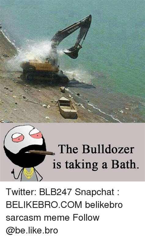 Bulldozer Meme - 25 best memes about taking a bath taking a bath memes