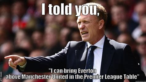 Everton Memes - i told you i can bring everton above manchester united in the premier league table quickmeme